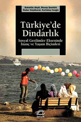 Türkiye'de Dindarlık - Sosyal Gerilimler Ekseninde İnanç ve Yaşam Biçimleri