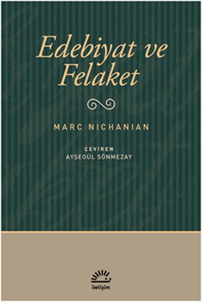 Edebiyat ve Felaket, Marc Nichanian, Çeviri: Ayşegül Sönmezay, İletişim Yayınları
