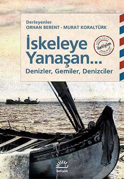 İskeleye Yanaşan... Denizler, Gemiler, Denizciler, Derleyenler; Orhan Berent, Murat Koraltürk, İletişim Yayınları
