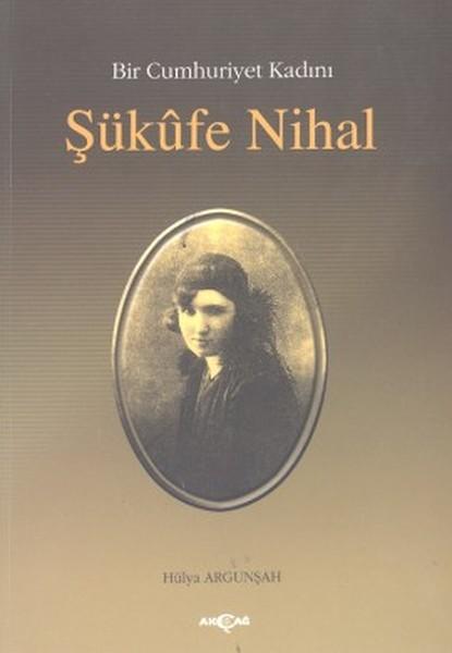 Bir Cumhuriyet Kadını Şükûfe Nihal, Hülya Argunşah, Akçağ Yayınları
