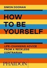 How to Be Yourself: Life - Changing Advice from a Reckless Contrarian