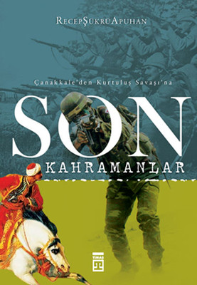 Son Kahramanlar - Çanakkale'den Kurtuluş Savaşı'na