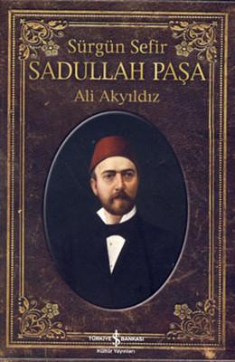Sürgün Sefir Sadullah Paşa - Hayatı, İntiharı, Yazıları