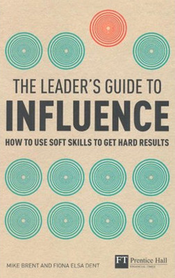 The Leader's Guide to Influence: How to Use Soft Skills to Get Hard Results