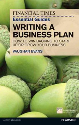 FT Essential Guide to Writing a Business Plan: How to Win Backing to Start Up or Grow Your Business