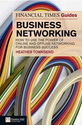 FT Guide to Business Networking: How to Use the Power of Online and Offline Networking for Business
