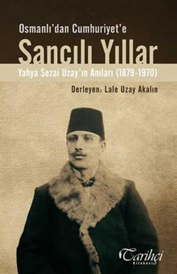 Osmanlı'dan Cumhuriyet'e Sancılı Yıllar - Yahya Sezai Uzay'ın Anıları (1879-1970)