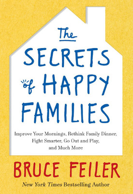 The Secrets of Happy Families: Improve Your Mornings, Rethink Family Dinner, Fight Smarter, Go Out a