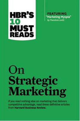 """HBR's 10 Must Reads Strategic Marketing (with featured article """"Marketing Myopia,"""" by Theodore Le"""