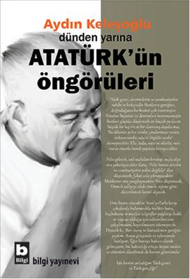 Dünden Yarına Atatürk'ün Öngörüleri