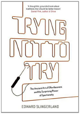 Trying Not to Try: The Ancient Art of Effortlessness and the Surprising Power