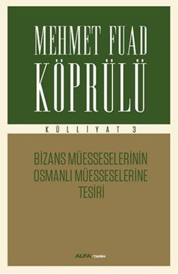 Mehmet Fuad Köprülü Külliyatı 3 - Bizans Müsseselerinin Osmanlı Müesseselerine Tesiri