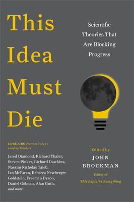 This Idea Must Die: Scientific Theories That Are Blocking Progress