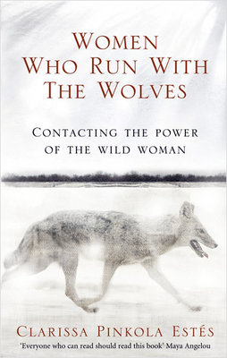 Women Who Run With The Wolves: Contacting the Power of the Wild Woman (Classic Edition)
