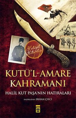 Kutü'l-Amare Kahramanı - Halil Kut Paşa'nın Hatıraları