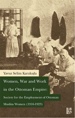 Women, War and Work in the OttomanEmpire: Society for the Employment of Ottoman Muslim Women