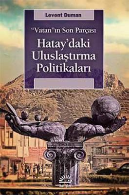Hatay'daki Uluslaştırma Politikaları - Vatan'ın Son Parçası