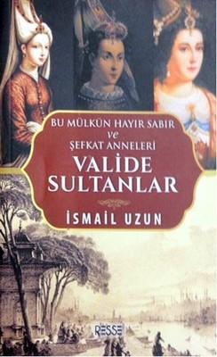 Valide Sultanlar-Bu Mülkün Hayır Sabır ve Şefkat Anneleri