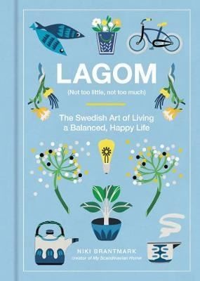 Lagom: Not Too Little Not Too Much: The Swedish Art of Living a Balanced Happy Life