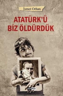 Atatürkü Biz Öldürdük