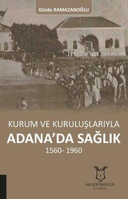 Kurum ve Kuruluşlarıyla Adana'da Sağlık 1560-1960