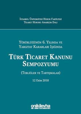Türk Ticaret Kanunu Sempozyumu-Yürürlüğünün 6. Yılında ve Yargıtay Kararları Işığında