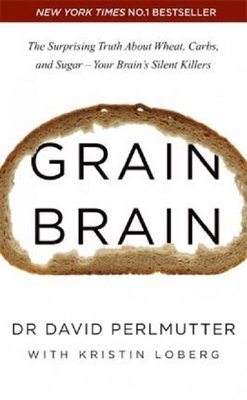 Grain Brain: The Surprising Truth about Wheat Carbs and Sugar - Your Brain's Silent Killers