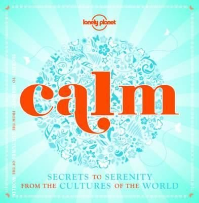 Calm (mini edition): Secrets to Serenity from the Cultures of the World (Lonely Planet)