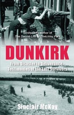 Dunkirk: From Disaster to Deliverance - Testimonies of the Last Survivors