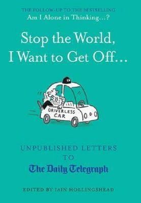 Stop the World I Want to Get Off...: Unpublished Letters to the Telegraph (Unpublished Letters to T