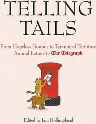 Telling Tails: From Hopeless Hounds to Tyrannical Tortoises: Animal Letters to The Telegraph (Telegr