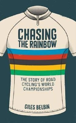 Chasing the Rainbow: The story of road cycling's World Championships