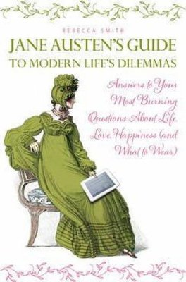 Jane Austen's Guide to Modern Life's Dilemmas: Answers to Your Most Burning Questions about Life, Lo