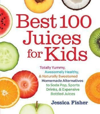 Best 100 Juices for Kids: Totally Yummy Awesomely Healthy & Naturally Sweetened Homemade Alternati