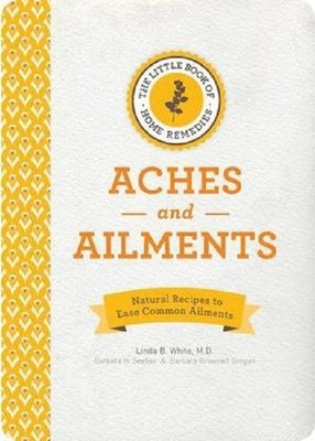 The Little Book of Home Remedies Aches and Ailments: Natural Recipes to Ease Common Ailments