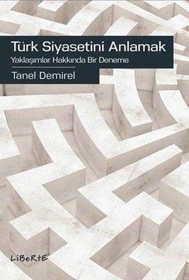 Türk Siyasetini Anlamak-Yaklaşımlar Hakkında Bir Deneme