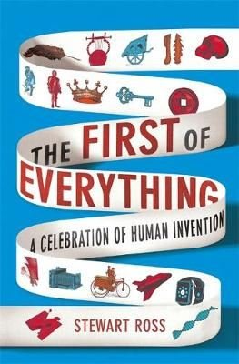 The First of Everything: A History of Human Invention Innovation and Discovery