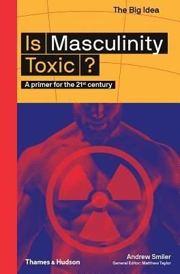 Is Masculinity Toxic?: A Primer for the 21st Century (The Big Idea Series)