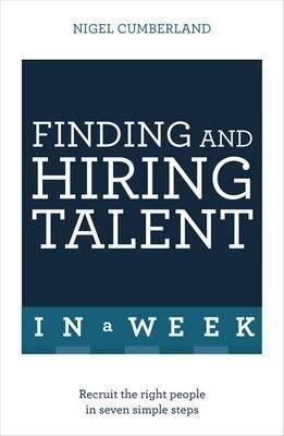Finding & Hiring Talent In A Week: Talent Search Recruitment And Retention In Seven Simple Steps