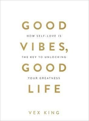 Good Vibes Good Life: How Self-Love Is the Key to Unlocking Your Greatness