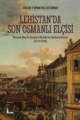 Lehistanda Son Osmanlı Elçisi: Numan Beyin Varşova Elçiliği ve Sefaretnamesi 1777-1778