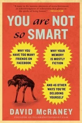 You Are Not So Smart: Why You Have Too Many Friends on Facebook Why Your Memory Is Mostly Fiction