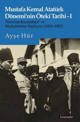 Mustafa Kemal Atatürk Dönemi'nin Öteki Tarihi 1 - Devrim Kanunları ve Muhalefetin Tasfiyesi 1923 - 192