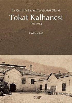 Bir Osmanlı Sanayi Teşebbüsü Olarak Tokat Kalhanesi (1840 - 1920)