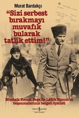 Sizi Serbest Bırakmayı Muvafık Bularak Tatlik Ettim - Mustafa Kemal Paşa ile Latife Hanım'ın Boşanmaları