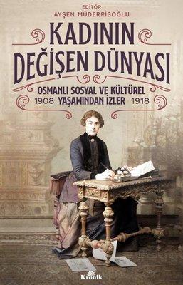Kadının Değişen Dünyası: Osmanlı Sosyal ve Kültürel Yaşamından İzler 1908-1918