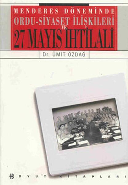 27 Mayıs İhtilali - Menderese Döneminde Ordu-Siyaset İlişkileri